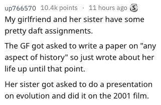 """essay fail - Text - up766570 10.4k points 11 hours ago My girlfriend and her sister have some pretty daft assignments. The GF got asked to write a paper on """"any aspect of history"""" so just wrote about her life up until that point. Her sister got asked to do a presentation on evolution and did it on the 2001 film."""