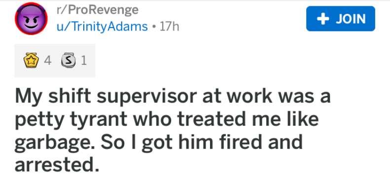 revenge story - Text - r/ProRevenge JOIN /TrinityAdams 17h 4S 1 My shift supervisor at work was a petty tyrant who treated me like garbage. So I got him fired and arrested