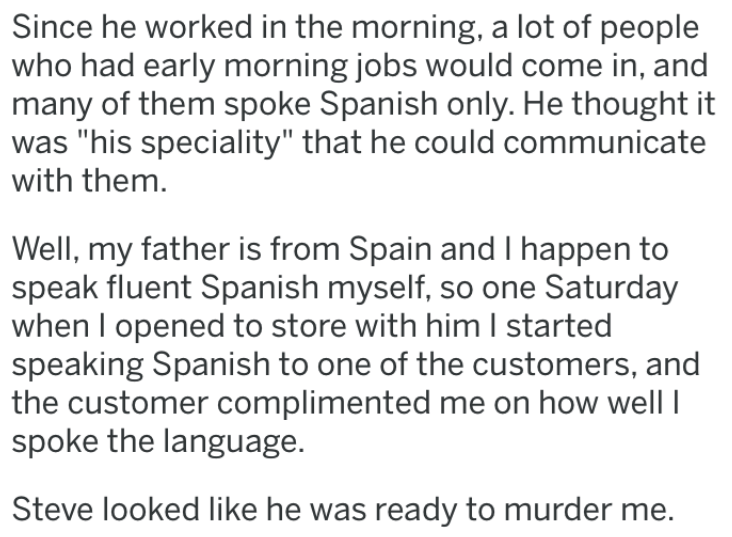 "revenge story - Text - Since he worked in the morning, a lot of people who had early morning jobs would come in, and many of them spoke Spanish only. He thought it was ""his speciality"" that he could communicate with them Well, my father is from Spain and I happen to speak fluent Spanish myself, so one Saturday when I opened to store with him I started speaking Spanish to one of the customers, and the customer complimented me on how well spoke the language"