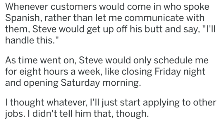 """revenge story - Text - Whenever customers would come in who spoke Spanish, rather than let me communicate with them, Steve would get up off his butt and say, """"I'll handle this."""" As time went on, Steve would only schedule for eight hours a week, like closing Friday night and opening Saturday morning. I thought whatever, I'll just start applying to other jobs. I didn't tell him that, though."""