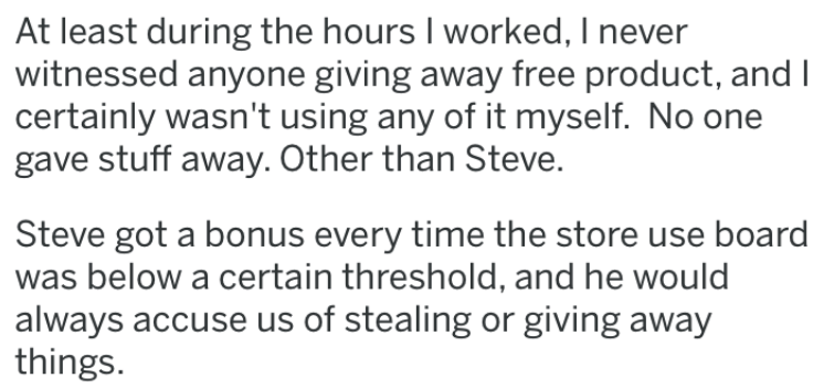 revenge story - Text - At least during the hours I worked, I never witnessed anyone giving away free product, and| certainly wasn't using any of it myself. No one gave stuff away. Other than Steve. Steve got a bonus every time the store use board was below a certain threshold, and he would always accuse us of stealing or giving away things
