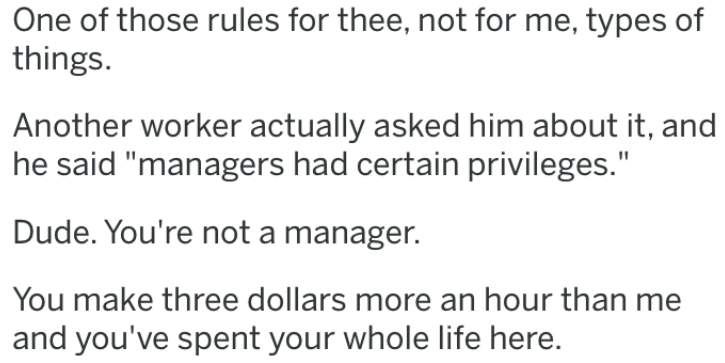 """revenge story - Text - One of those rules for thee, not for me, types of things Another worker actually asked him about it, and he said """"managers had certain privileges."""" Dude. You're not a manager. You make three dollars more an hour than and you've spent your whole life here."""