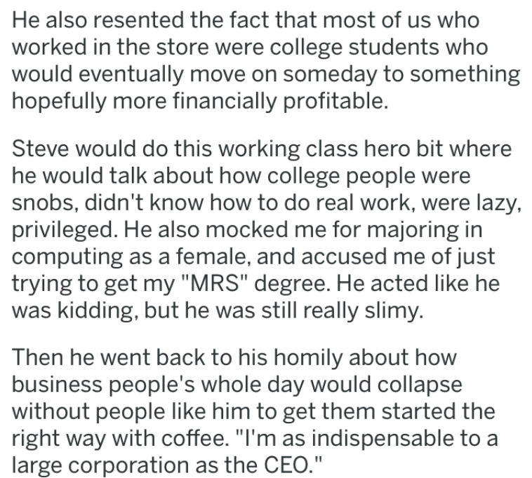 Text - He also resented the fact that most of us who worked in the store were college students who would eventually move on someday to something hopefully more financially profitable. Steve would do this working class hero bit where he would talk about how college people were snobs, didn't know how to do real work, were lazy privileged