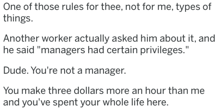 "revenge story - Text - One of those rules for thee, not for me, types of things Another worker actually asked him about it, and he said ""managers had certain privileges."" Dude. You're not a manager. You make three dollars more an hour than me and you've spent your whole life here."