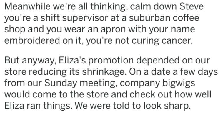 revenge story - Text - Meanwhile we're all thinking, calm down Steve you're a shift supervisor at a suburban coffee shop and you wear an apron with your name embroidered on it, you're not curing cancer. But anyway, Eliza's promotion depended on our store reducing its shrinkage. On a date a few days from our Sunday meeting, company bigwigs would come to the store and check out how well Eliza ran things. We were told to look sharp.