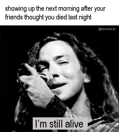 "Funny meme that says, ""Showing up the next morning when your friends thought you died last night"" - Eddie Vedder, Pearl Jam"