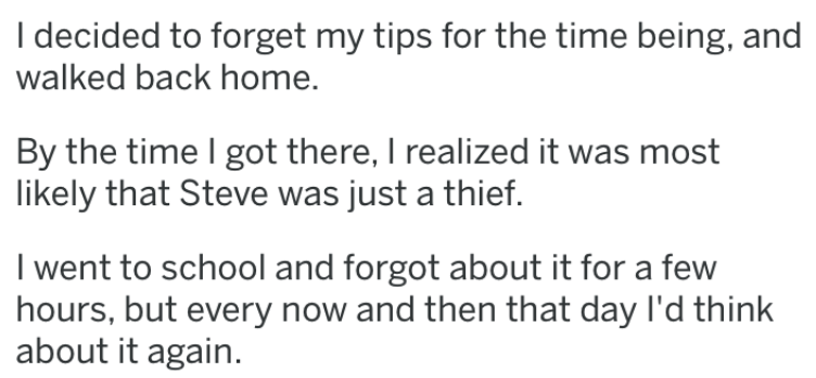 revenge story - Text - I decided to forget my tips for the time being, and walked back home. By the time I got there, I realized it was most likely that Steve was just a thief. I went to school and forgot about it for a few hours, but every now and then that day I'd think about it again