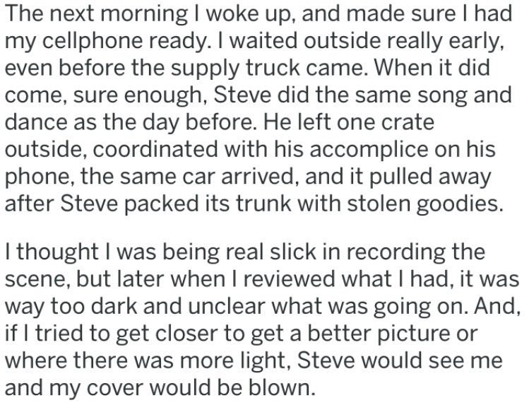 Text - The next morning I woke up, and made sure I had my cellphone ready.I waited outside really early, even before the supply truck came. When it did come, sure enough, Steve did the same song and dance as the day before. He left one crate outside, coordinated with his accomplice on his phone, the same car arrived, and it pulled away after Steve packed its trunk with stolen goodies. I thought I was being real slick in recording the scene, but later when I reviewed what I had