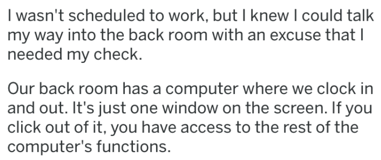 revenge story - Text - I wasn't scheduled to work, but knew I could talk my way into the back room with an excuse that needed my check. Our back room has a computer where we clock in and out. It's just one window on the screen. If you click out of it, you have access to the rest of the computer's functions.