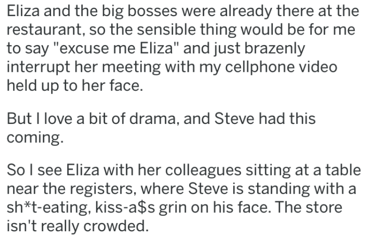 """revenge story - Text - Eliza and the big bosses were already there at the restaurant, so the sensible thing would be for me to say """"excuse me Eliza"""" and just brazenly interrupt her meeting with my cellphone video held up to her face. But I love a bit of drama, and Steve had this coming. So I see Eliza with her colleagues sitting at a table near the registers, where Steve is standing with a sh*t-eating, kiss-a$s grin on his face. The store isn't really crowded."""