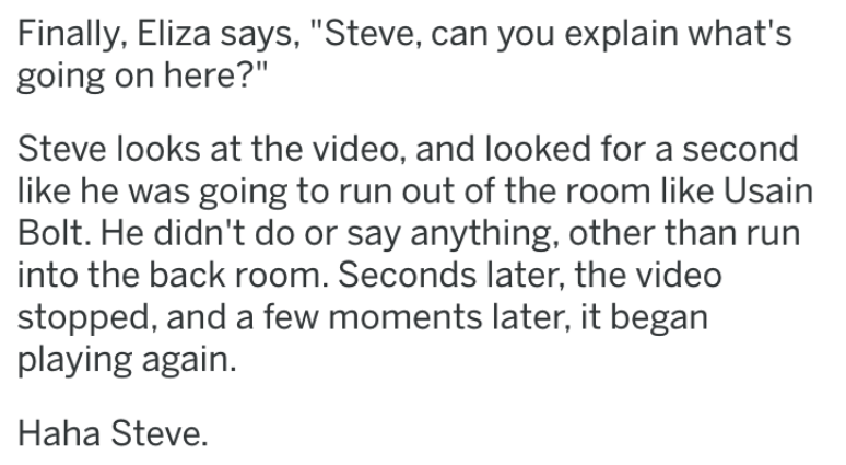 """revenge story - Text - Finally, Eliza says, """"Steve, can you explain what's going on here?"""" Steve looks at the video, and looked for a second like he was going to run out of the room like Usain Bolt. He didn't do or say anything, other than run into the back room. Seconds later, the video stopped, and a few moments later, it began playing again. Haha Steve."""