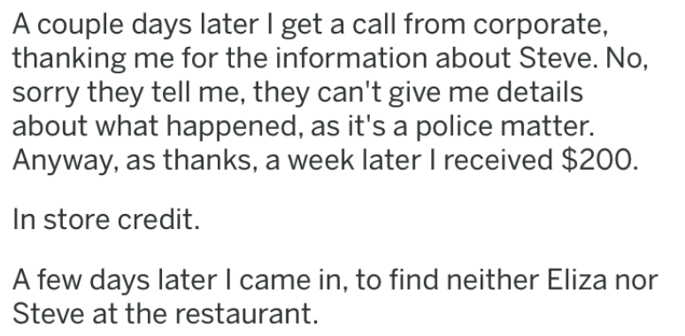 revenge story - Text - A couple days later I get a call from corporate, thanking me for the information about Steve. No, sorry they tell me, they can't give me details about what happened, as it's a police matter. Anyway, as thanks, a week later I received $200 In store credit. A few days later I came in, to find neither Eliza nor Steve at the restaurant.