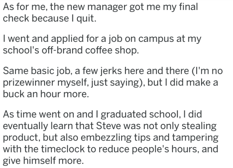 revenge story - Text - As for me, the new manager got me my final check because I quit. I went and applied for a job on campus at my school's off-brand coffee shop. Same basic job, a few jerks here and there (I'm no prizewinner myself, just saying), but I did make buck an hour more. As time went on and I graduated school, I did eventually learn that Steve was not only stealing product, but also embezzling tips and tampering with the timeclock to reduce people's hours, and give himself more.