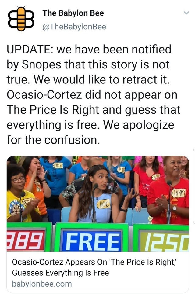 "misunderstood satire - Text - The Babylon Bee @TheBabylonBee UPDATE: we have been notified by Snopes that this story is not true. We would like to retract it Ocasio-Cortez did not appear on The Price Is Right and guess that everything is free. We apologize for the confusion. VAMAY AOCI G8B FREE 2S0 Ocasio-Cortez Appears On ""'The Price Is Right,"" Guesses Everything Is Free babylonbee.com"