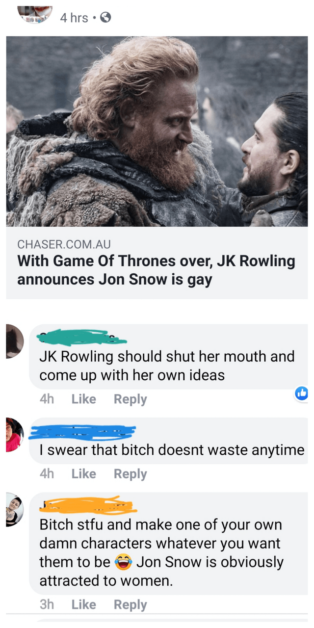 misunderstood satire - Text - 4 hrs me aeat CHASER.COM.AU With Game Of Thrones over, JK Rowling announces Jon Snow is gay JK Rowling should shut her mouth and come up with her own ideas 4h Reply Like I swear that bitch doesnt waste anytime Like Reply 4h Bitch stfu and make one of your own damn characters whatever you want Jon Snow is obviously them to be attracted to women. Like Reply 3h