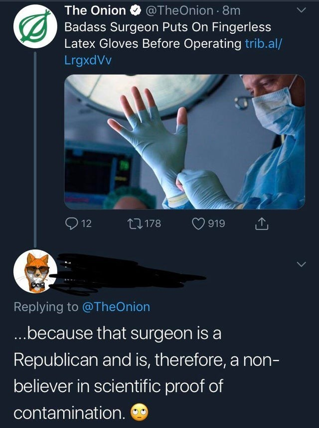 misunderstood satire - Text - The Onion @TheOnion 8m Badass Surgeon Puts On Fingerless Latex Gloves Before Operating trib.al/ LrgxdVv L178 919 12 Replying to @TheOnion ...because that surgeon is Republican and is, therefore, a non- believer in scientific proof of contamination.