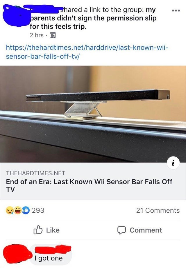 misunderstood satire - Text - hared a link to the group: my barents didn't sign the permission slip for this feels trip 2 hrs https://thehardtimes.net/harddrive/last-known-wii- sensor-bar-falls-off-tv/ i THEHARDTIMES.NET End of an Era: Last Known Wii Sensor Bar Falls Off TV 293 21 Comments Like Comment I got one
