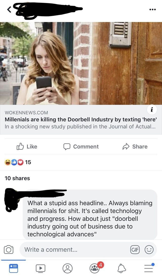 "misunderstood satire - Product - i WOKENNEWS.COM Millenials are killing the Doorbell Industry by texting 'here In a shocking new study published in the Journal of Actual... Like Comment Share 15 10 shares What a stupid ass headline.. Always blaming millennials for shit. It's called technology and progress. How about just ""doorbell industry going out of business due to technological advances"" Write a comment... GIF () 1"