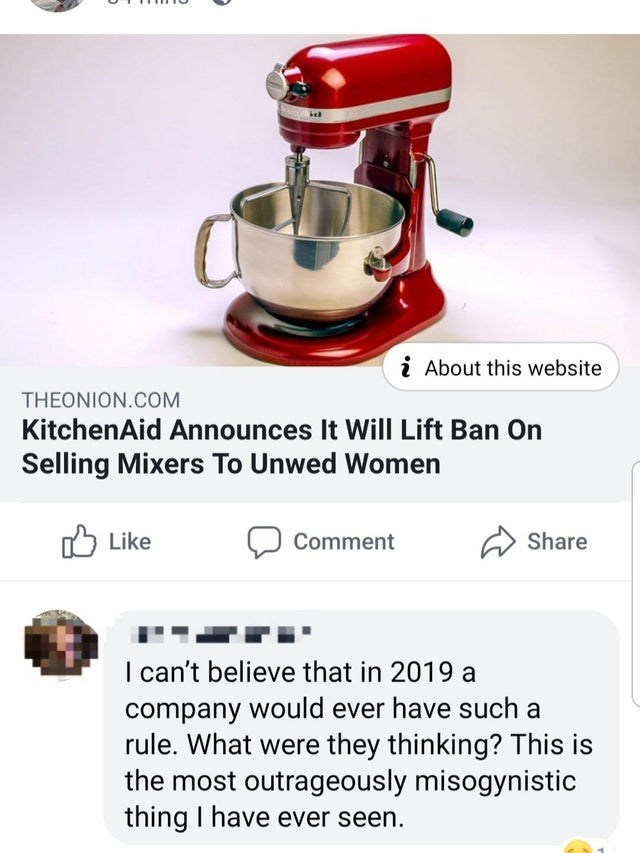 misunderstood satire - Mixer - i About this website THEONION.COM KitchenAid Announces It Will Lift Ban On Selling Mixers To Unwed Women Like Share Comment I can't believe that in 2019 a company would ever have such a rule. What were they thinking? This is the most outrageously misogynistic thing I have ever seen.