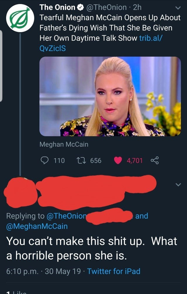 misunderstood satire - Advertising - The Onion @TheOnion 2h Tearful Meghan McCain Opens Up About Father's Dying Wish That She Be Given Her Own Daytime Talk Show trib.al/ QvZiclS Meghan McCain 110 L 656 4,701 Replying to @TheOnion @MeghanMcCain and You can't make this shit up. What a horrible person she is. 6:10 p.m. 30 May 19 Twitter for iPad