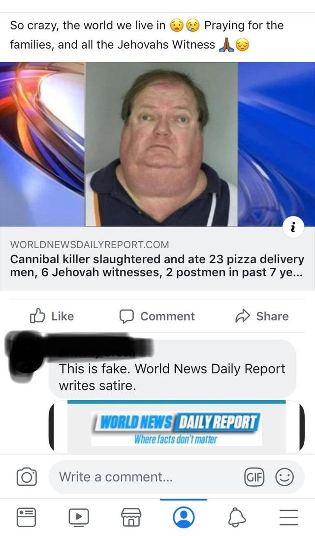 misunderstood satire - Text - Praying for the So crazy, the world we live in families, and all the Jehovahs Witness i WORLDNEWSDAILYREPORT.COM Cannibal killer slaughtered and ate 23 pizza delivery men, 6 Jehovah witnesses, 2 postmen in past 7 ye... Like Comment Share This is fake. World News Daily Report writes satire. WORLD NEWS DAILY REPORT Where facts don't matter Write a comment.... GIF :)
