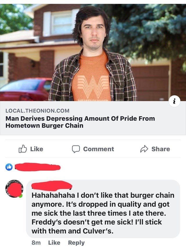 misunderstood satire - Product - i LOCAL.THEONION.COM Man Derives Depressing Amount Of Pride From Hometown Burger Chain Like Comment Share Hahahahaha I don't like that burger chain anymore. It's dropped in quality and got me sick the last three times I ate there. Freddy's doesn't get me sick! I'll stick with them and Culver's. Like Reply 8m