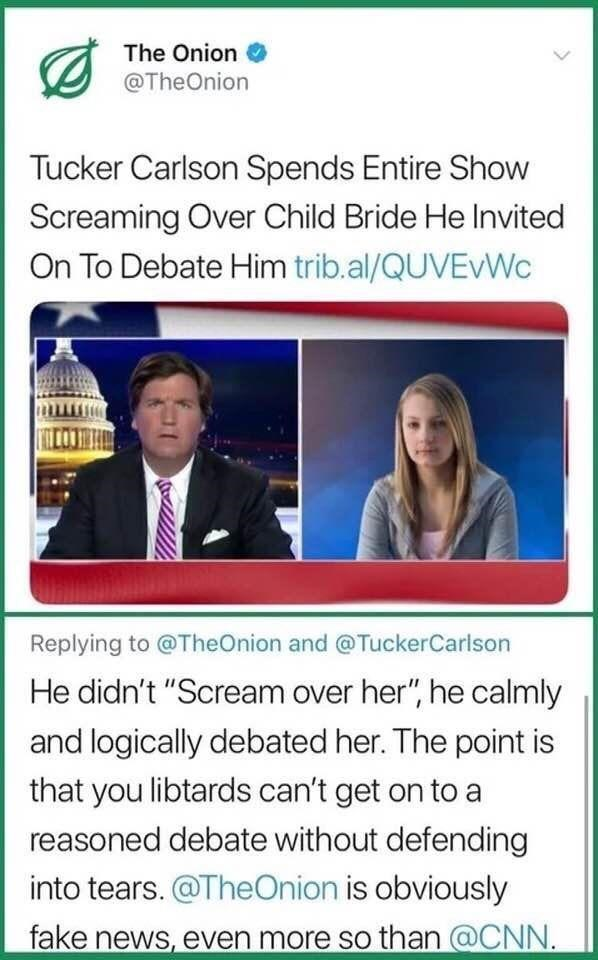 "misunderstood satire - Text - The Onion @TheOnion Tucker Carlson Spends Entire Show Screaming Over Child Bride He Invited On To Debate Him trib.al/QUVEWC Replying to @TheOnion and @TuckerCarlson He didn't ""Scream over her"", he calmly and logically debated her. The point is that you libtards can't get on to a reasoned debate without defending into tears.@TheOnion is obviously fake news, even more so than@CNN"