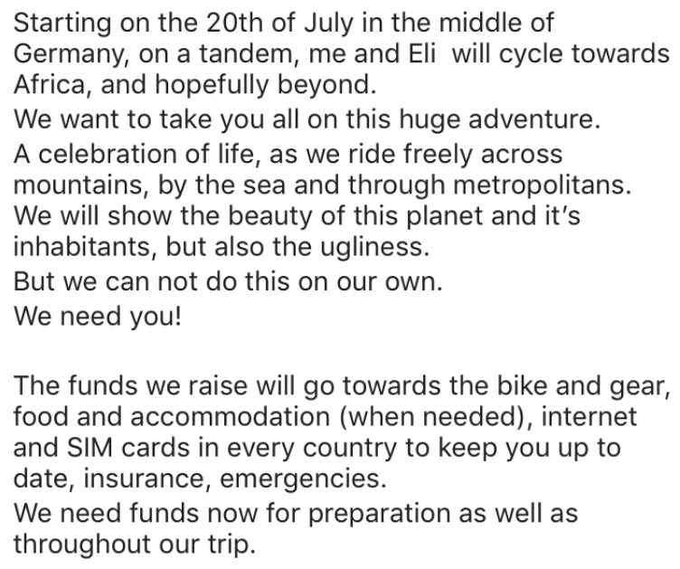 entitled couple - Text - Starting on the 20th of July in the middle of Germany, on a tandem, me and Eli will cycle towards Africa, and hopefully beyond. We want to take you all on this huge adventure. A celebration of life, as we ride freely across mountains, by the sea and through metropolitans. We will show the beauty of this planet and it's inhabitants, but also the ugliness. But we can not do this on our own. We need you!