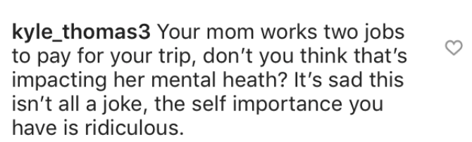 entitled couple - Text - kyle_thomas3 Your mom works two jobs to pay for your trip, don't you think that's impacting her mental heath? It's sad this isn't all a joke, the self importance you have is ridiculous.