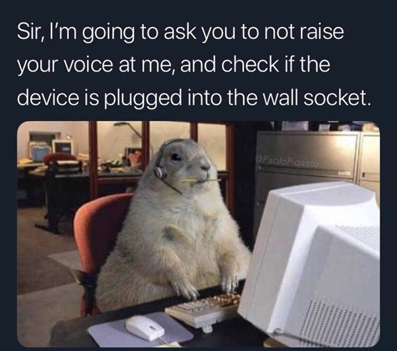 funny meme - Photo caption - Sir, I'm going to ask you to not raise your voice at me, and check if the device is plugged into the wall socket. @PabloPigasso