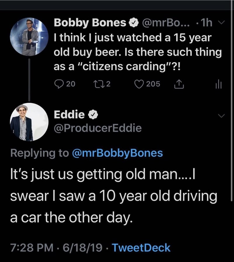 "funny meme - Text - Bobby Bones I think I just watched a 15 year old buy beer. Is there such thing as a ""citizens carding""?! @mrBo... 1h 20 205 212 Eddie @ProducerEddie Replying to @mrBobby Bones It's just us getting old ma...I swear I saw a 10 year old driving a car the other day. 7:28 PM 6/18/19 TweetDeck"