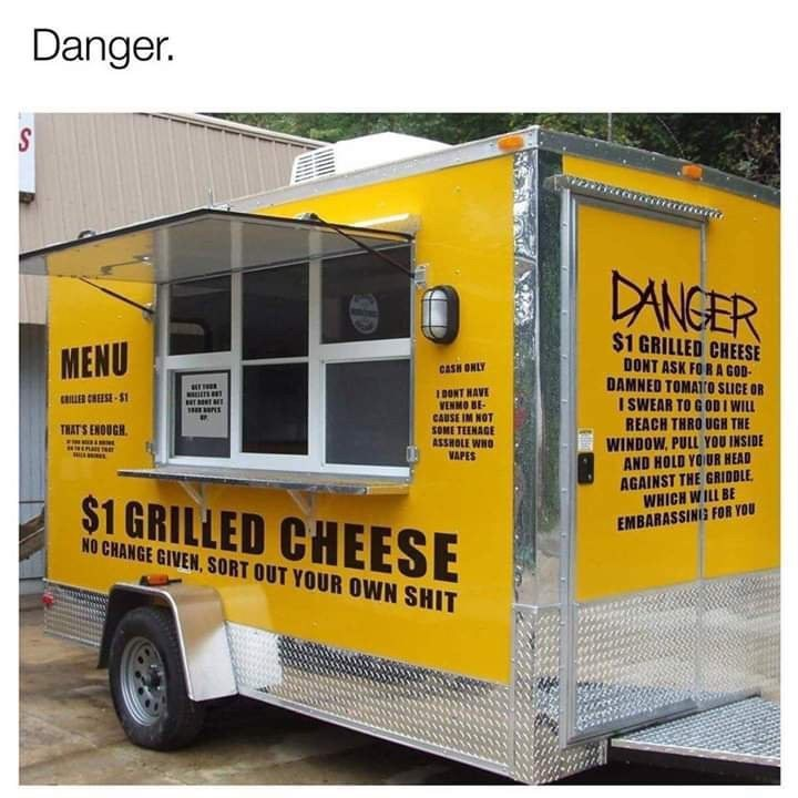 funny meme - Vehicle - Danger. DANGER $1 GRILLED CHEESE MENU DONT ASK FOR A GOD DAMNED TOMATo SLICE OR ISWEAR TO GOD I WILL REACH THRO UGH THE WINDOW, PULL YOU INSIDE AND HOLD YOUR HEAD AGAINST THE GRIDDLE WHICH WILL BE EMBARASSING FOR YOU CASH ONLY 1 DONT HAVE WENMO BE CAUSE IM NOT SOME TEENAGE ASSHOLE WHO VAPES MLLETS CRILLER CHEESE S1 THAT'S ENQUGH NEALT $1 GRILLED CHEESE NO CHANGE GIVEN,SORT OUT YOUR OWN SHIT