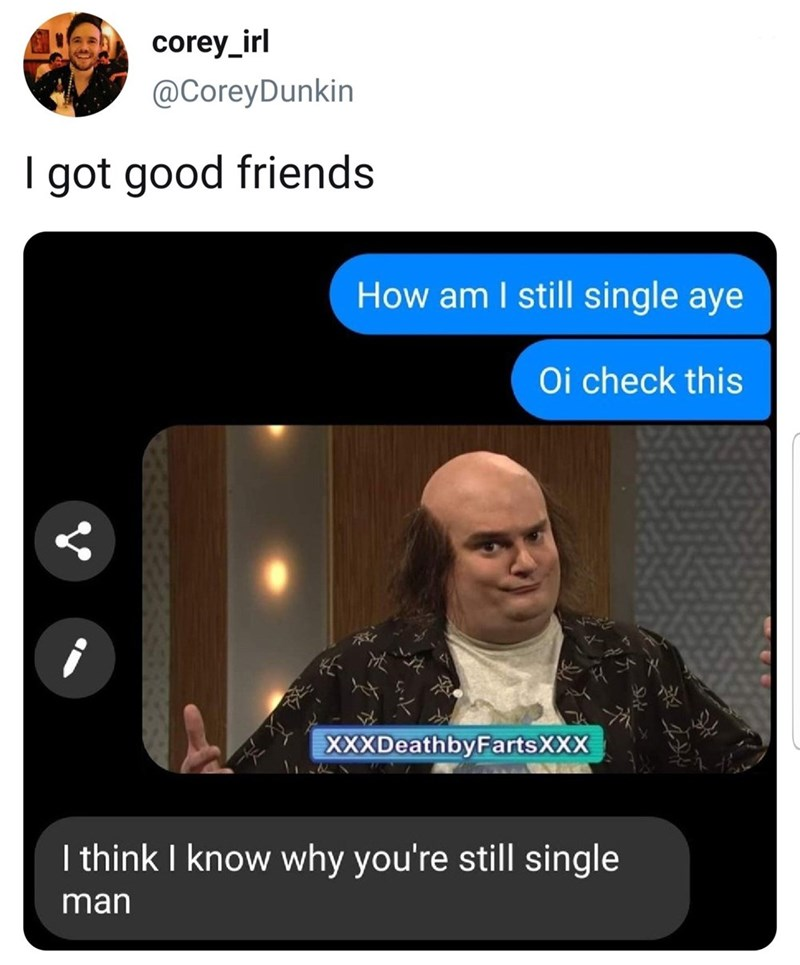 funny meme - Text - corey_irl @CoreyDunkin I got good friends How am I still single aye Oi check this XXXDeathbyFartsXXX I think I know why you're still single man
