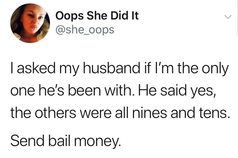funny meme - Text - Oops She Did It @she_oops I asked my husband if I'm the only one he's been with. He said yes, the others were all nines and tens. Send bail money.