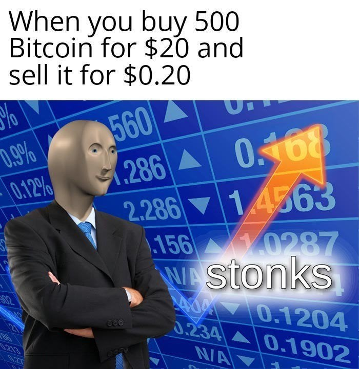Meme - Text - When you buy 500 Bitcoin for $20 and sell it for $0.20 560 .286 0168 1.4563 %o D.9% 0.12% 2.286 .156 0287 WAStonks 02 0.1204 0.234 0.1902 .213 NA