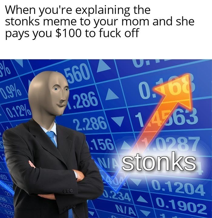 Meme - Text - When you're explaining the stonks meme to your mom and she pays you $100 to fuck off 560 .286 0168 1.4563 D.9% 0.12% 2.286 .156 0287 WAStonks Ad 0.1204 0.234 0.1902 02 213 NA