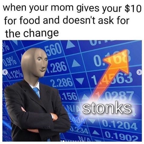 Meme - Text - when your mom gives your $10 for food and doesn't ask for the change (286 0168 2.28614563 156 0287 Wstonks d4 70.1204 0.234 0.1902 .9% L.12%/ NIA 560