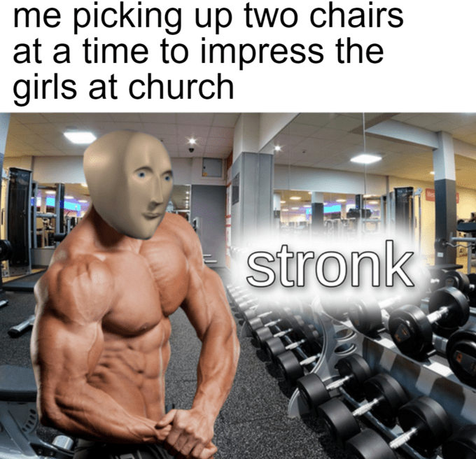Meme - Bodybuilding - me picking up two chairs at a time to impress the girls at church stronk