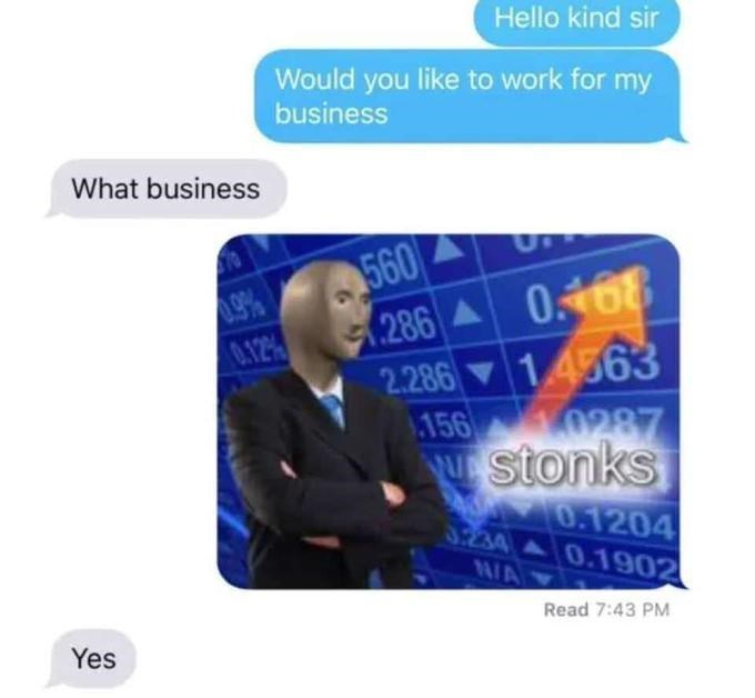 Meme - Text - Hello kind sir Would you like to work for my business What business 560 9% 0.12% 286 0.168 2.286 1.4563 156 0287 uStonks 00.1204 S234 0.1902 N/A Read 7:43 PM Yes