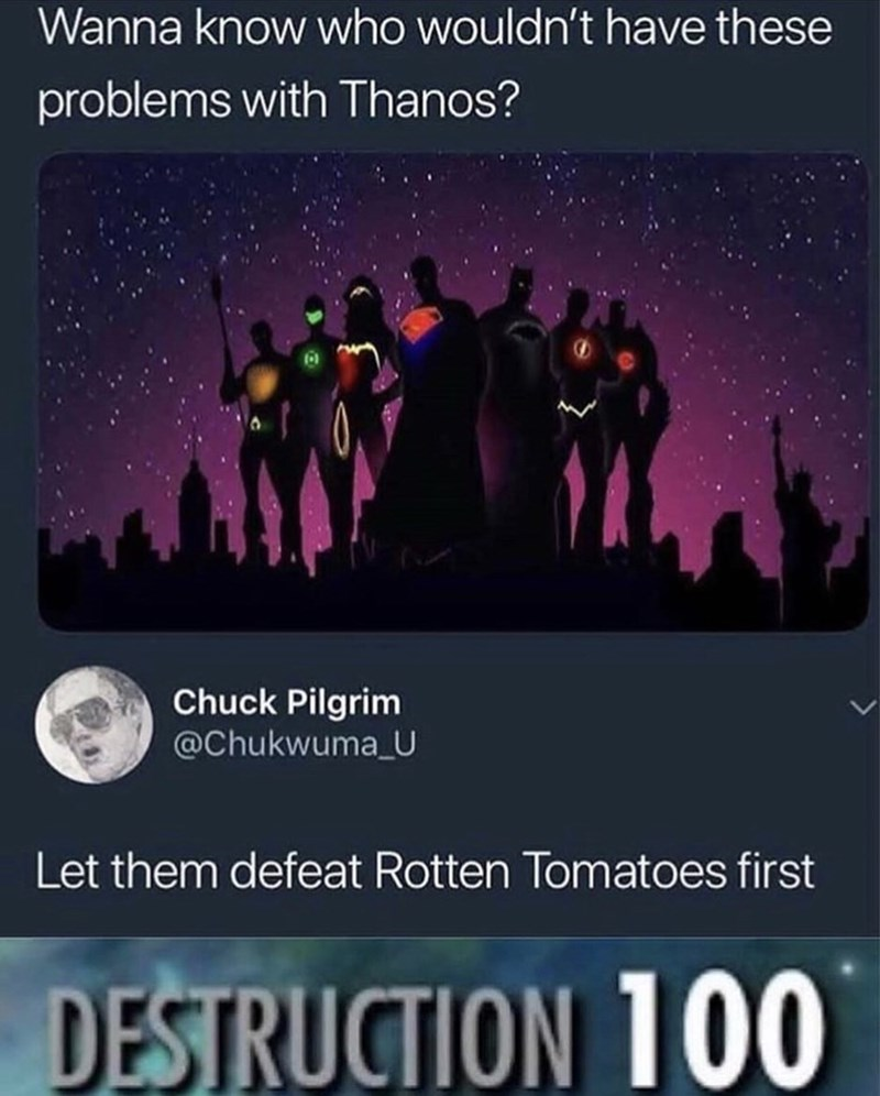 Meme - Text - Wanna know who wouldn't have these problems with Thanos? Chuck Pilgrim @Chukwuma U Let them defeat Rotten Tomatoes first DESTRUCTION 100