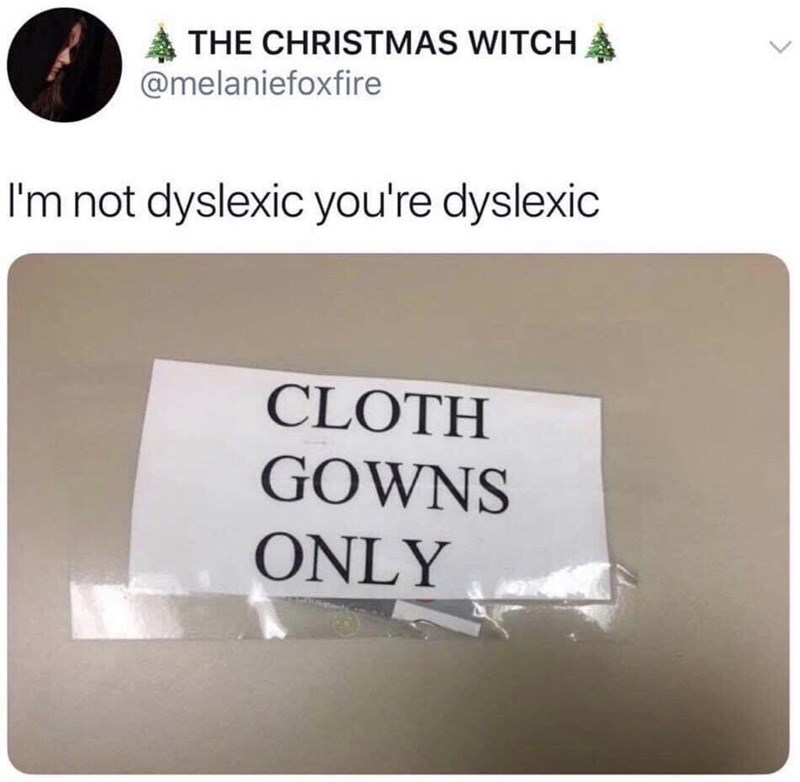 Meme - Text - THE CHRISTMAS WITCH @melaniefoxfire I'm not dyslexic you're dyslexic CLOTH GOWNS ONLY