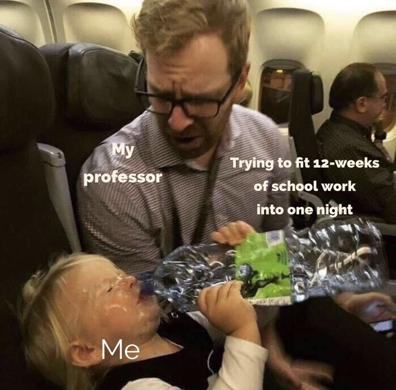 Meme - Product - My Trying to fit 12-weeks professor of school work into one night Me