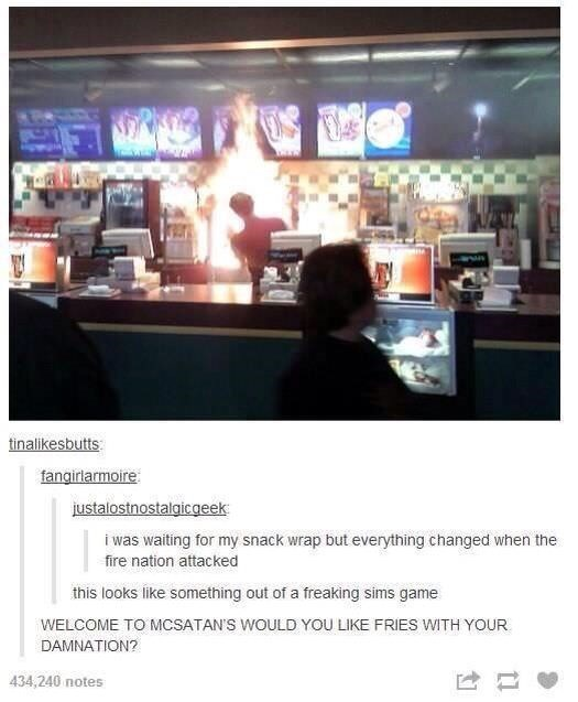 Meme - Snapshot - tinalikesbutts fangirlarmoire justalostnostalgicaeek i was waiting for my snack wrap but everything changed when the fire nation attacked this looks like something out of a freaking sims game WELCOME TO MCSATAN'S WOULD YOU LIKE FRIES WITH YOUR DAMNATION? 434,240 notes