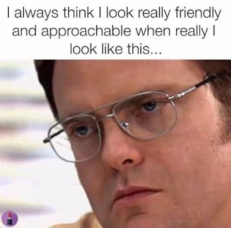 Meme - Face - I always think I look really friendly and approachable when really I look like this...