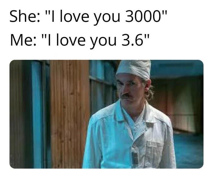 "chernobyl meme - Text - She: ""I love you 3000"" Me: ""I love you 3.6"""