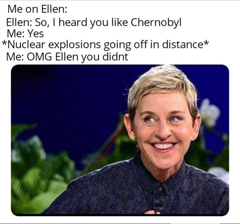 chernobyl meme - Text - Me on Ellen: Ellen: So, I heard you like Chernobyl Me: Yes *Nuclear explosions going off in distance* Me: OMG Ellen you didnt