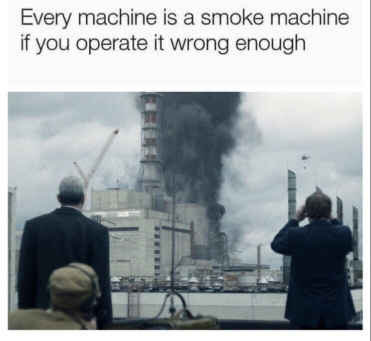chernobyl meme - Pollution - Every machine is a smoke machine if you operate it wrong enough
