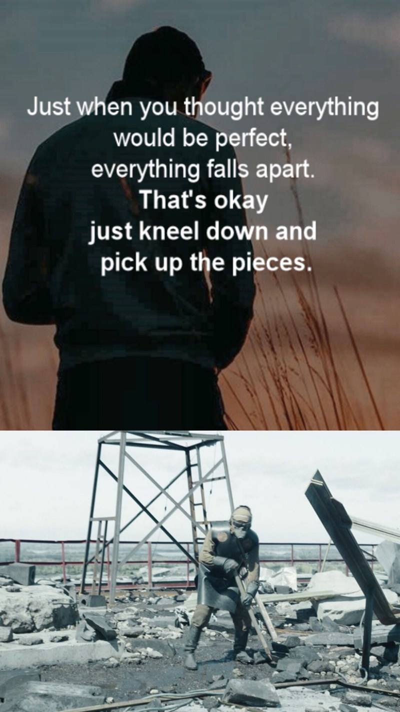 chernobyl meme - Text - Just when you thought everything would be perfect, everything falls apart. That's okay just kneel down and pick up the pieces.