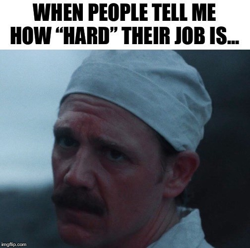 """chernobyl meme - Head - WHEN PEOPLE TELL ME HOW """"HARD"""" THEIR JOB IS... imgflip.com"""