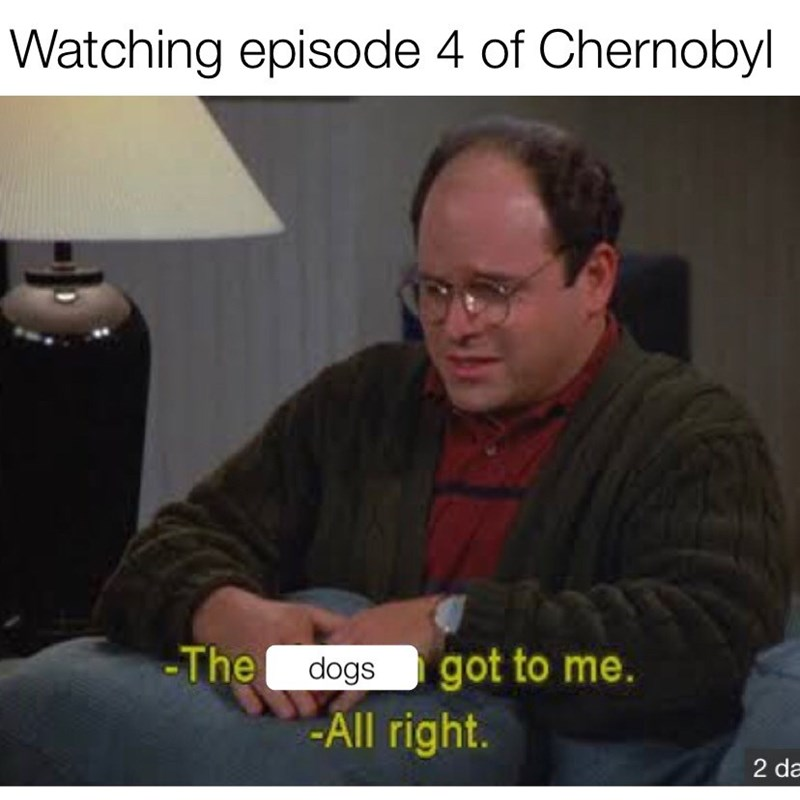 chernobyl meme - Photo caption - Watching episode 4 of Chernobyl -The dogs got to me. -All right. 2 da